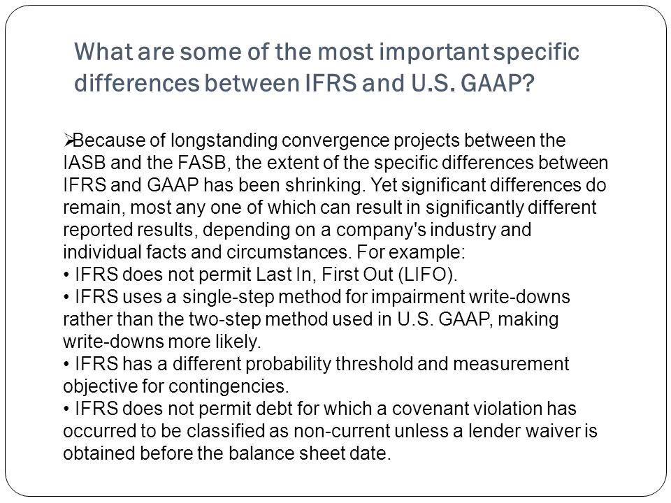 Because of longstanding convergence projects between the IASB and the FASB, the extent of the specific differences between IFRS and GAAP has been shrinking. Yet significant differences do remain, most any one of which can result in significantly different reported results, depending on a company s industry and individual facts and circumstances. For example: • IFRS does not permit Last In, First Out (LIFO). • IFRS uses a single-step method for impairment write-downs rather than the two-step method used in U.S. GAAP, making write-downs more likely. • IFRS has a different probability threshold and measurement objective for contingencies. • IFRS does not permit debt for which a covenant violation has occurred to be classified as non-current unless a lender waiver is obtained before the balance sheet date.