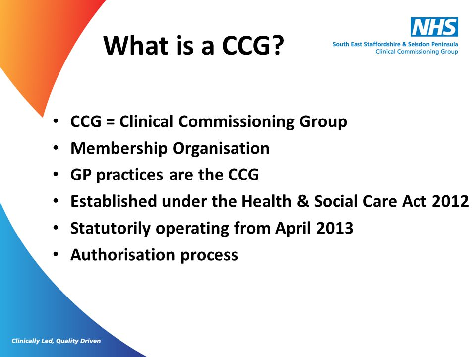 What is a CCG CCG = Clinical Commissioning Group