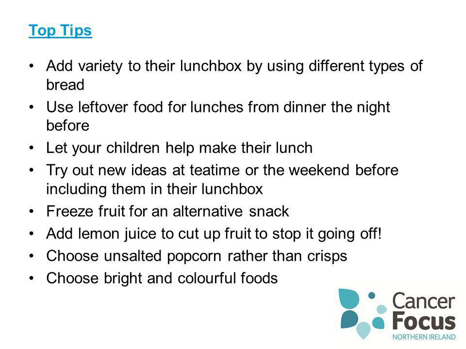 Top Tips Add variety to their lunchbox by using different types of bread. Use leftover food for lunches from dinner the night before.