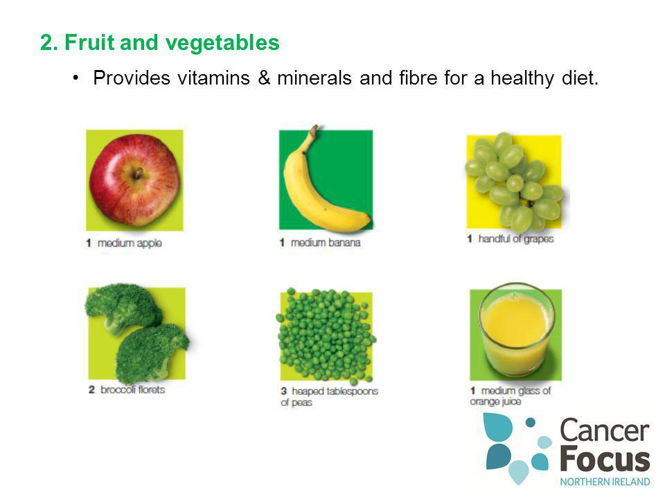 2. Fruit and vegetables Provides vitamins & minerals and fibre for a healthy diet.