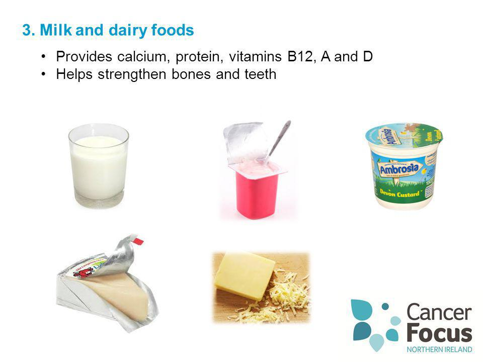 3. Milk and dairy foods Provides calcium, protein, vitamins B12, A and D.
