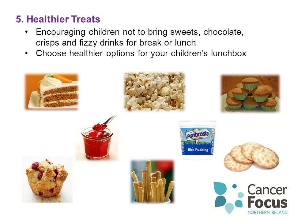 5. Healthier Treats Encouraging children not to bring sweets, chocolate, crisps and fizzy drinks for break or lunch.