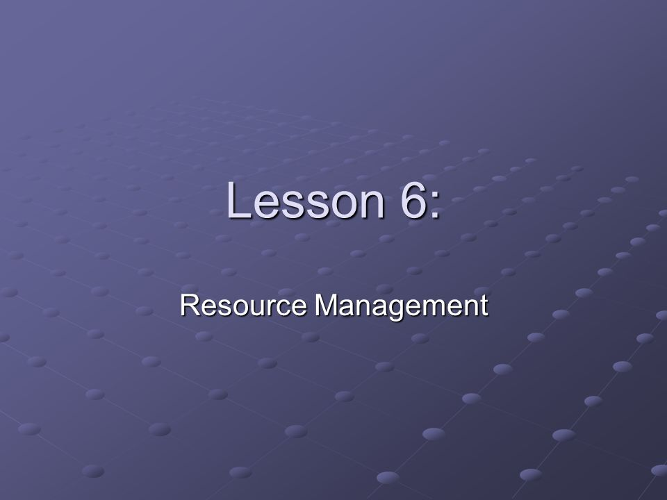Lesson 6: Resource Management