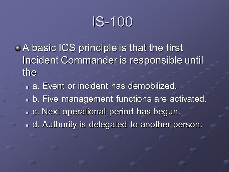 IS-100 A basic ICS principle is that the first Incident Commander is responsible until the. a. Event or incident has demobilized.