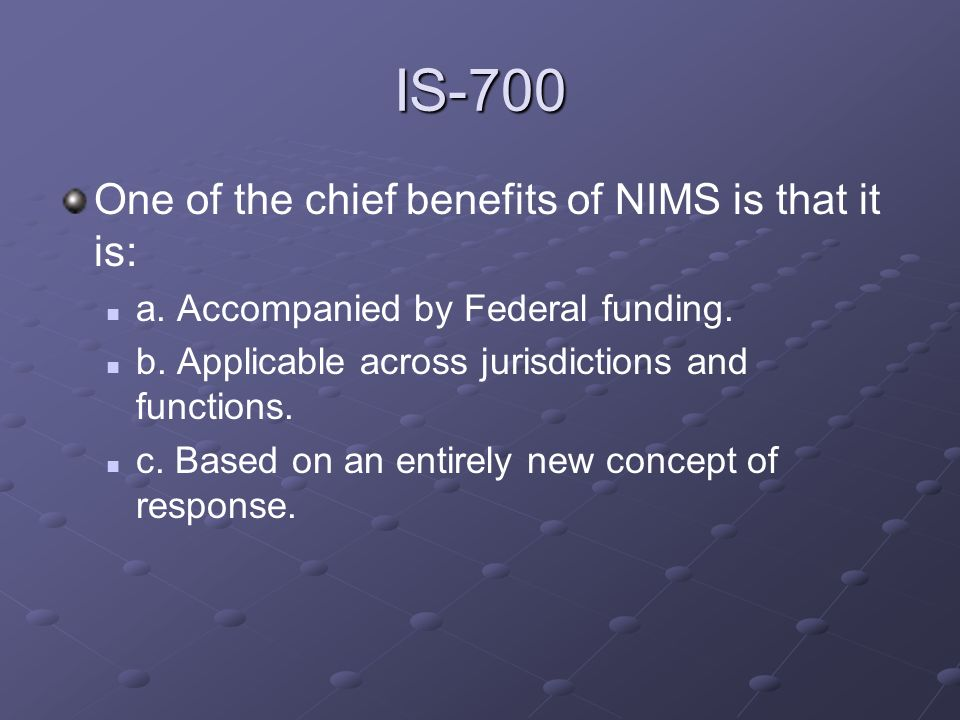 IS-700 One of the chief benefits of NIMS is that it is: