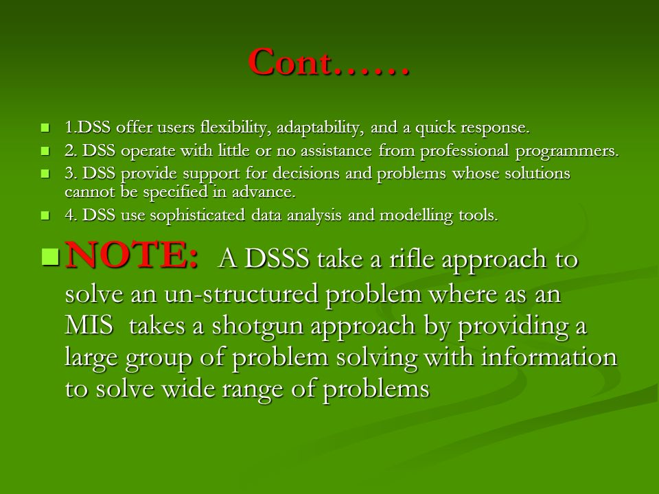 Cont…… 1.DSS offer users flexibility, adaptability, and a quick response. 2. DSS operate with little or no assistance from professional programmers.
