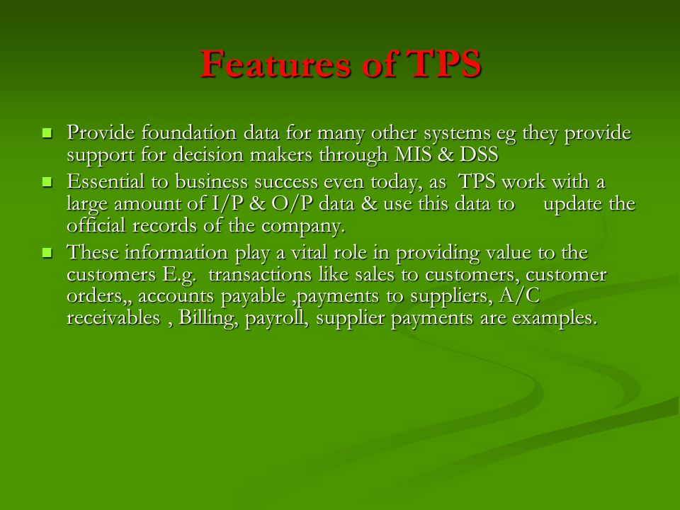 Features of TPS Provide foundation data for many other systems eg they provide support for decision makers through MIS & DSS.