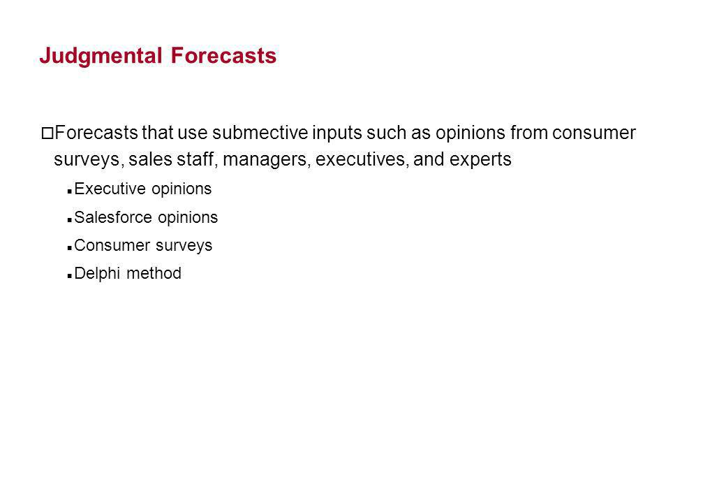 Judgmental Forecasts Forecasts that use submective inputs such as opinions from consumer surveys, sales staff, managers, executives, and experts.