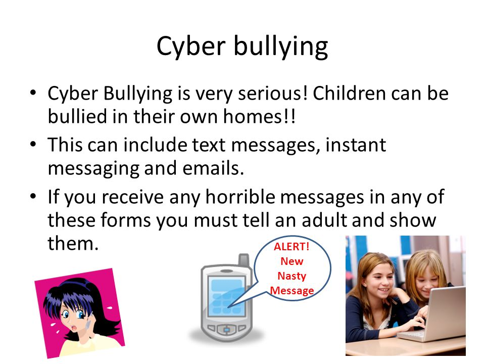 Cyber bullying Cyber Bullying is very serious! Children can be bullied in their own homes!!