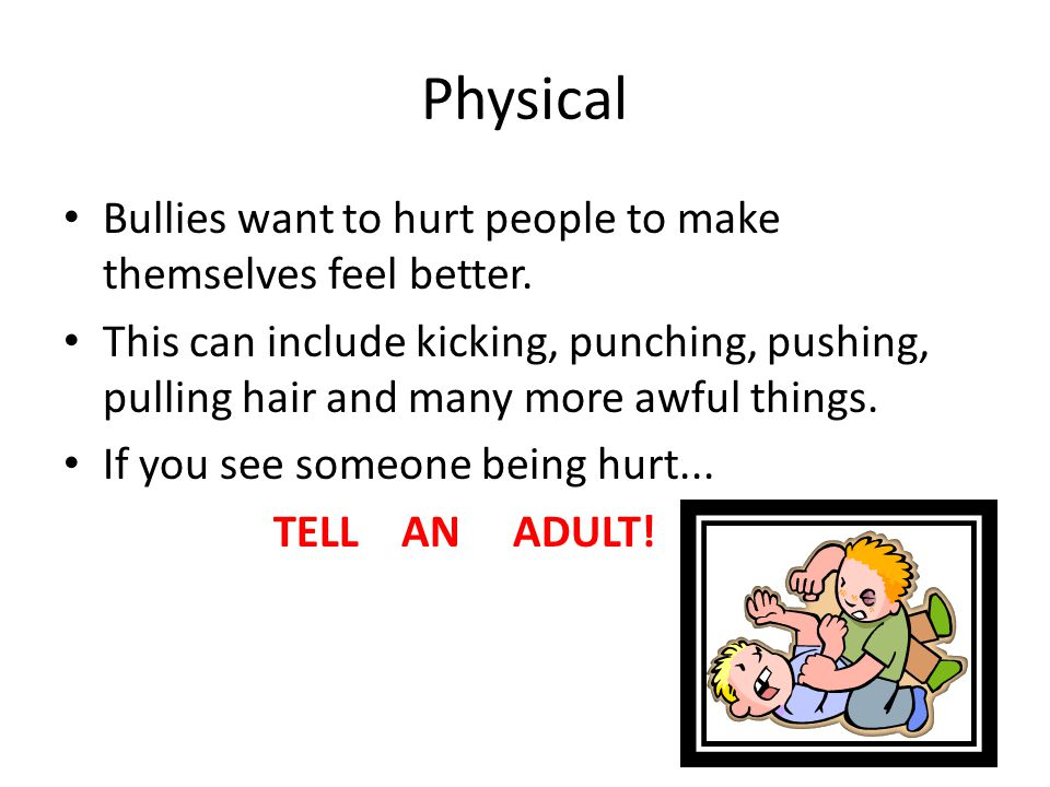Physical Bullies want to hurt people to make themselves feel better.