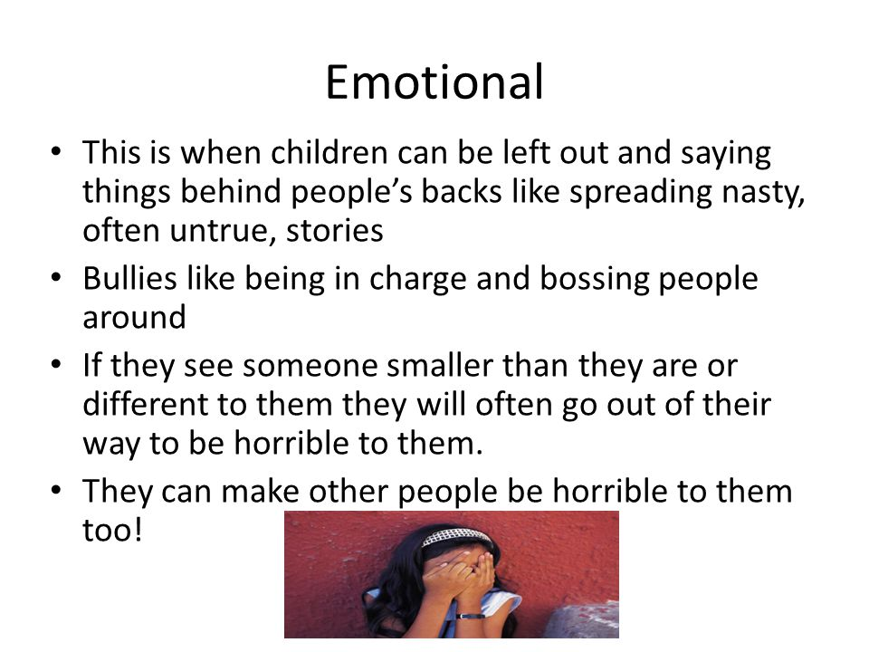 Emotional This is when children can be left out and saying things behind people's backs like spreading nasty, often untrue, stories.