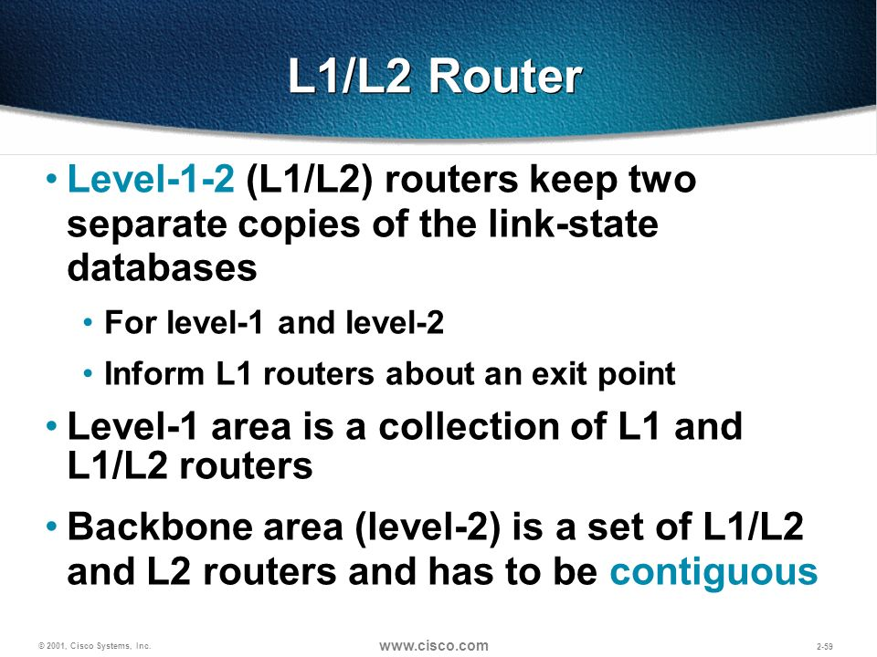 L1/L2 Router Level-1-2 (L1/L2) routers keep two separate copies of the link-state databases. For level-1 and level-2.