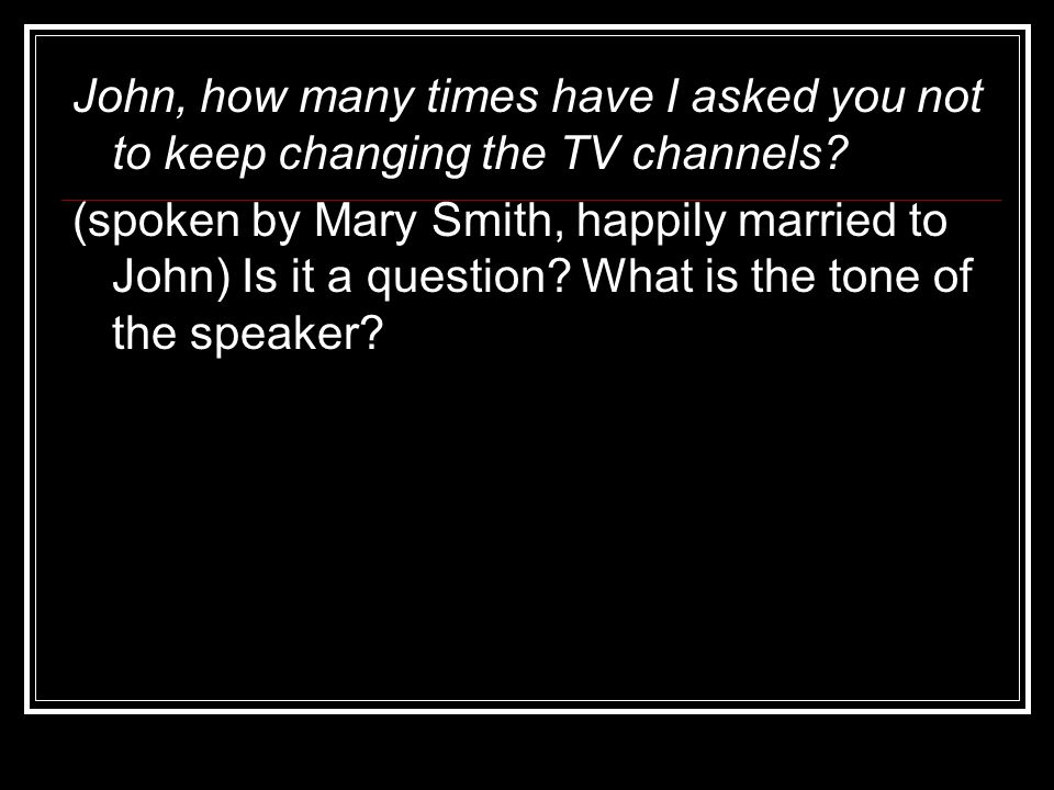 John, how many times have I asked you not to keep changing the TV channels
