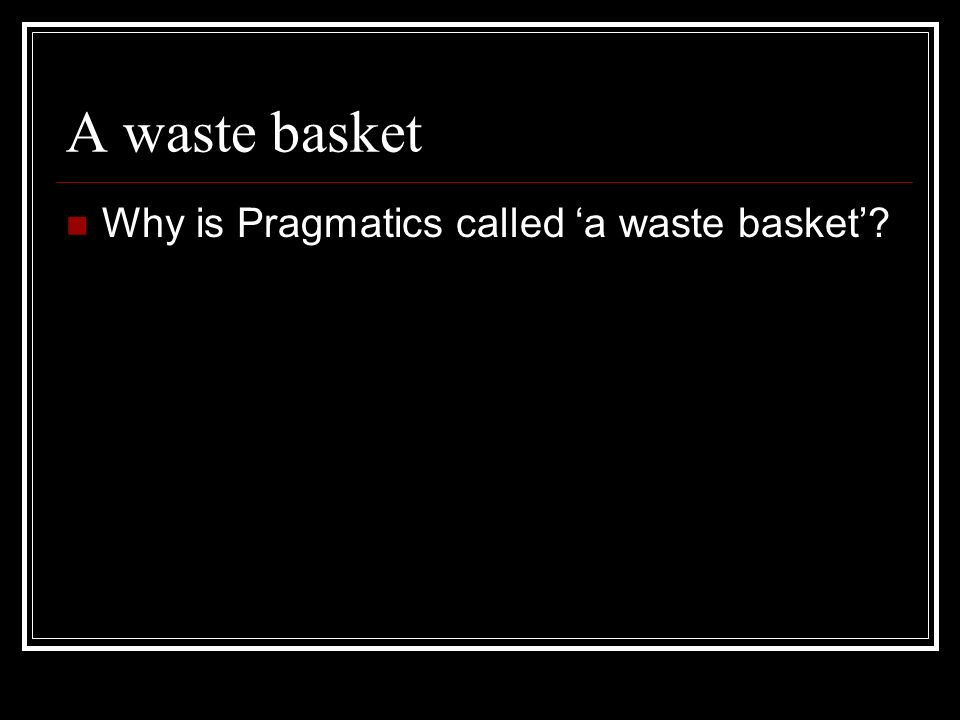 A waste basket Why is Pragmatics called 'a waste basket'