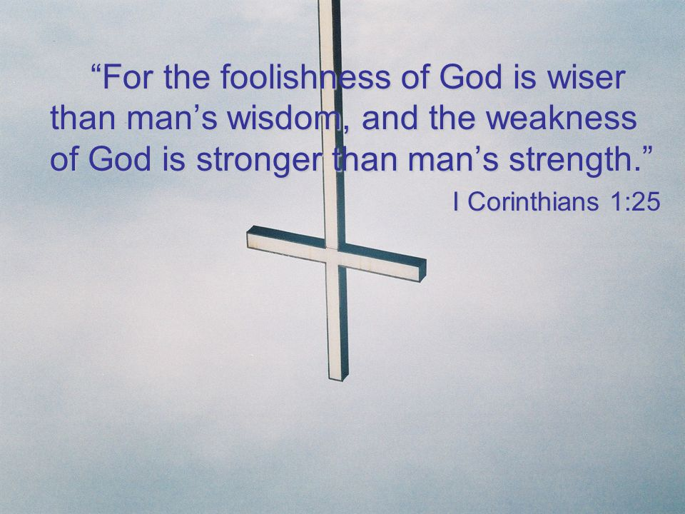 For the foolishness of God is wiser than man's wisdom, and the weakness of God is stronger than man's strength.