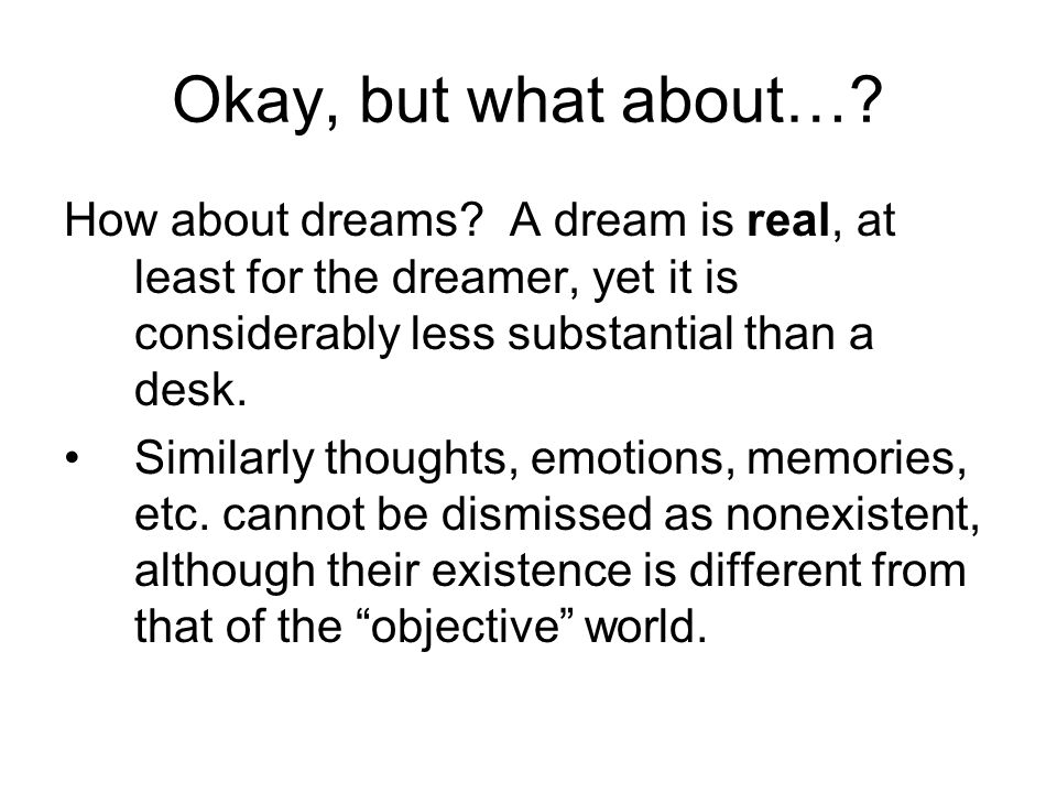 Okay, but what about… How about dreams A dream is real, at least for the dreamer, yet it is considerably less substantial than a desk.