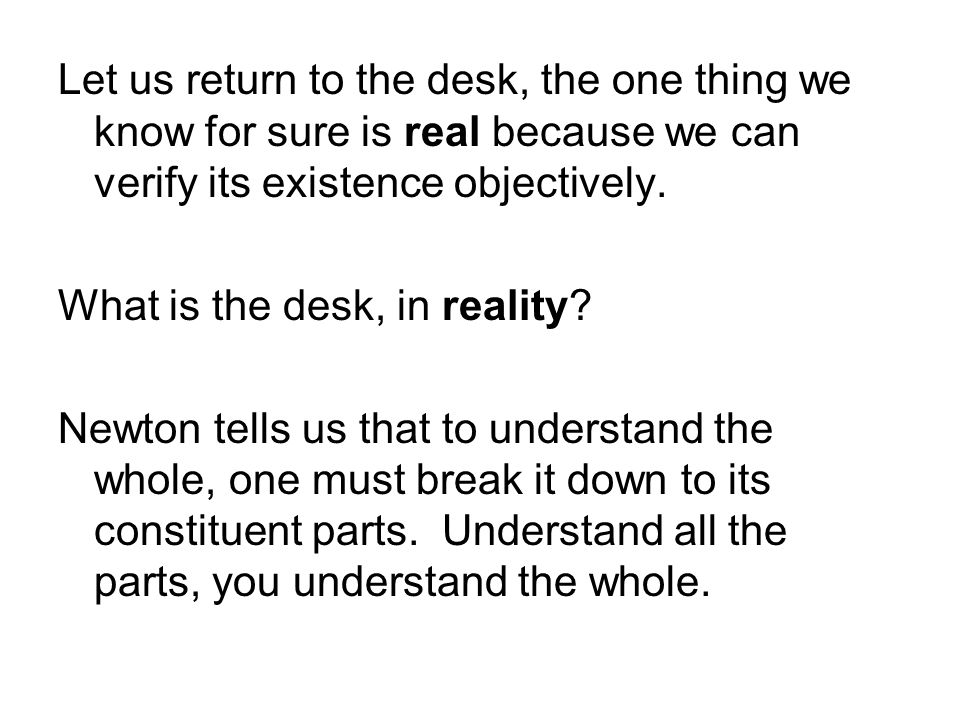 Let us return to the desk, the one thing we know for sure is real because we can verify its existence objectively.