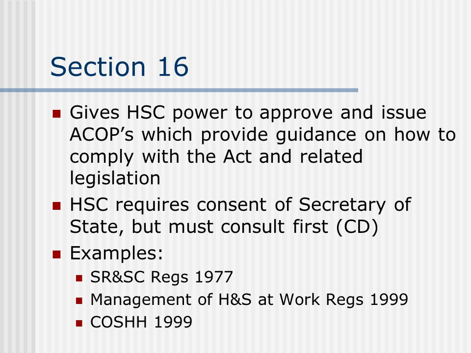 Section 16 Gives HSC power to approve and issue ACOP's which provide guidance on how to comply with the Act and related legislation.