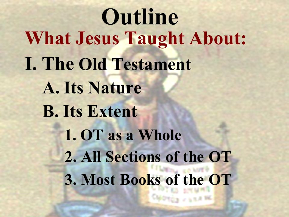 Outline What Jesus Taught About: I. The Old Testament A. Its Nature