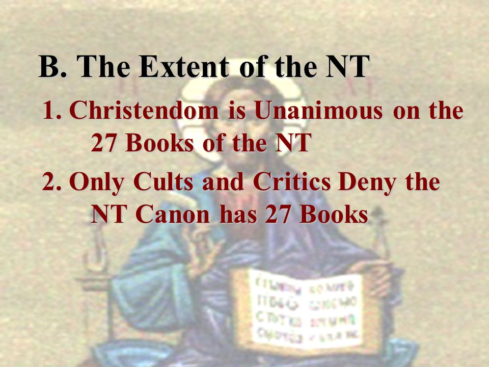 B. The Extent of the NT 1. Christendom is Unanimous on the 27 Books of the NT.