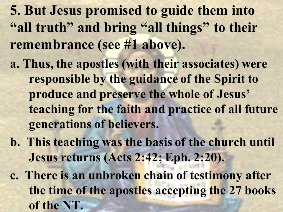 5. But Jesus promised to guide them into all truth and bring all things to their remembrance (see #1 above).