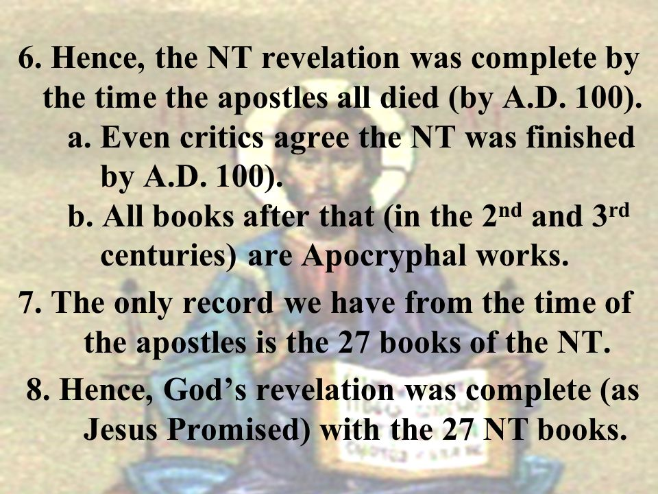 6. Hence, the NT revelation was complete by the time the apostles all died (by A.D. 100). a. Even critics agree the NT was finished by A.D. 100). b. All books after that (in the 2nd and 3rd centuries) are Apocryphal works.