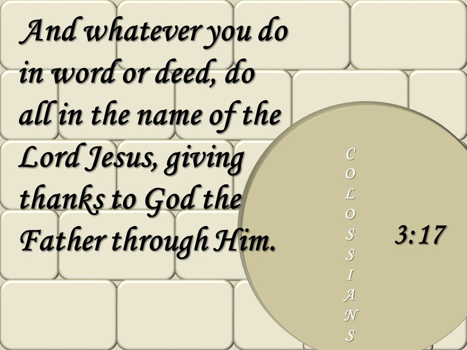And whatever you do in word or deed, do all in the name of the Lord Jesus, giving thanks to God the Father through Him.