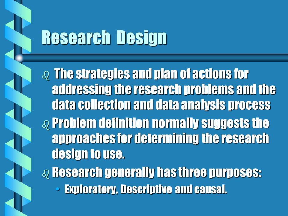 Research Design The strategies and plan of actions for addressing the research problems and the data collection and data analysis process.