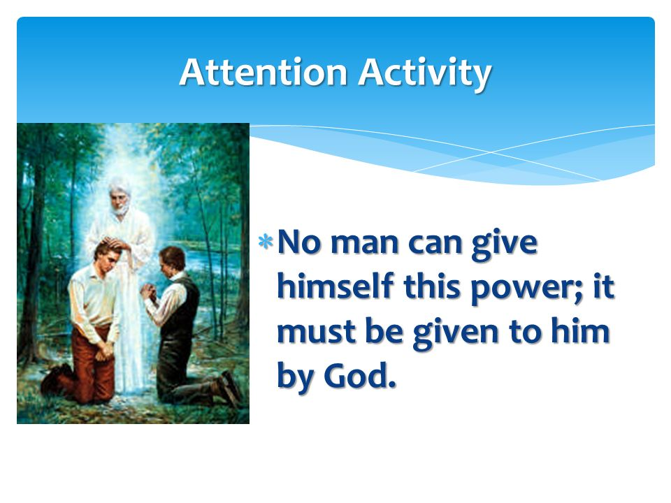 Attention Activity No man can give himself this power; it must be given to him by God.