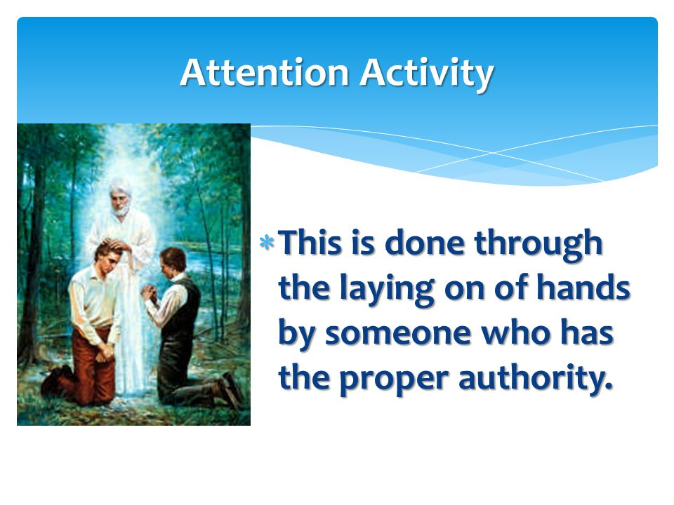 Attention Activity This is done through the laying on of hands by someone who has the proper authority.