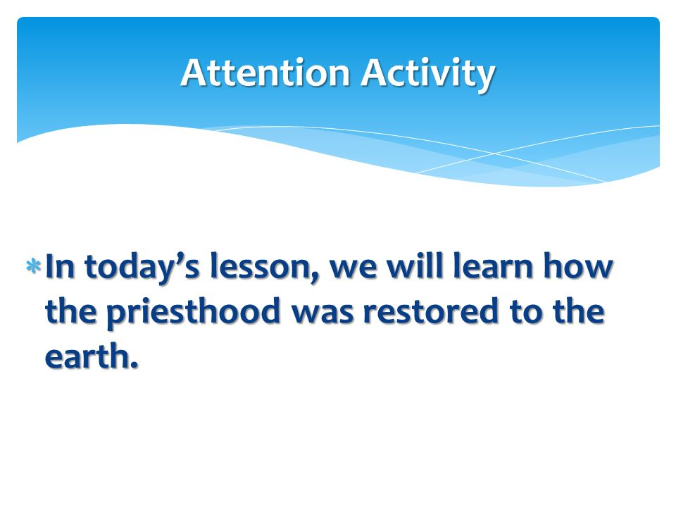 Attention Activity In today's lesson, we will learn how the priesthood was restored to the earth.