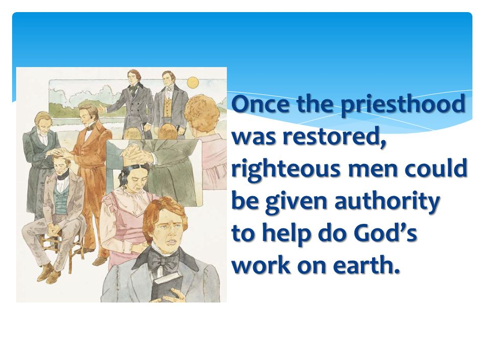 Once the priesthood was restored, righteous men could be given authority to help do God's work on earth.