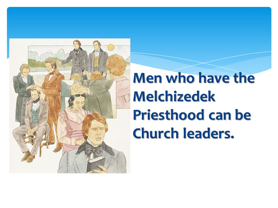 Men who have the Melchizedek Priesthood can be Church leaders.