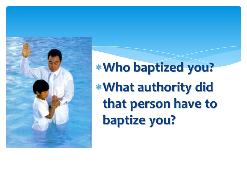 Who baptized you What authority did that person have to baptize you
