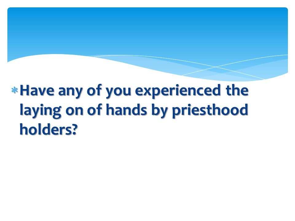 Have any of you experienced the laying on of hands by priesthood holders