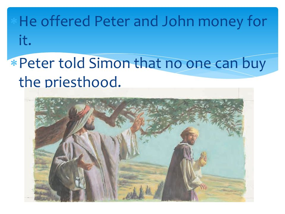 He offered Peter and John money for it.