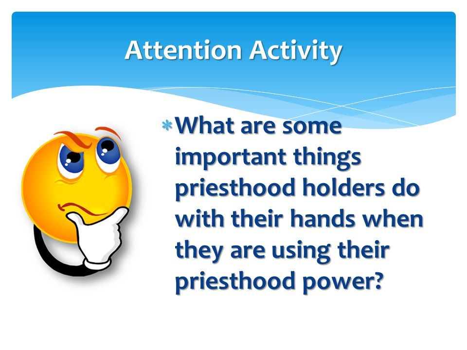 Attention Activity What are some important things priesthood holders do with their hands when they are using their priesthood power
