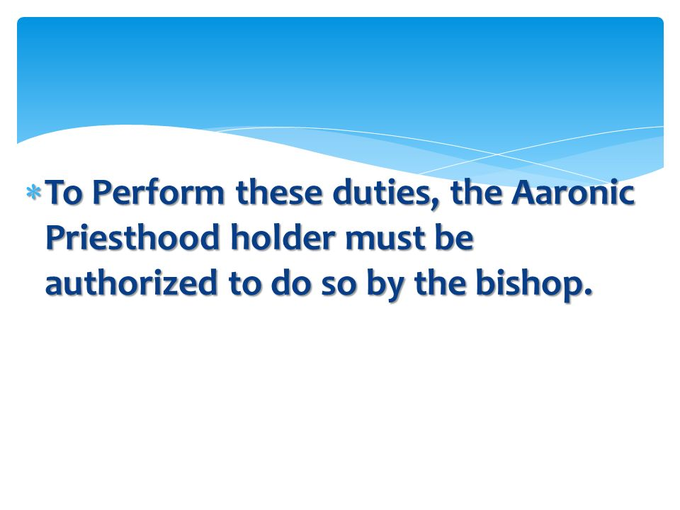 To Perform these duties, the Aaronic Priesthood holder must be authorized to do so by the bishop.