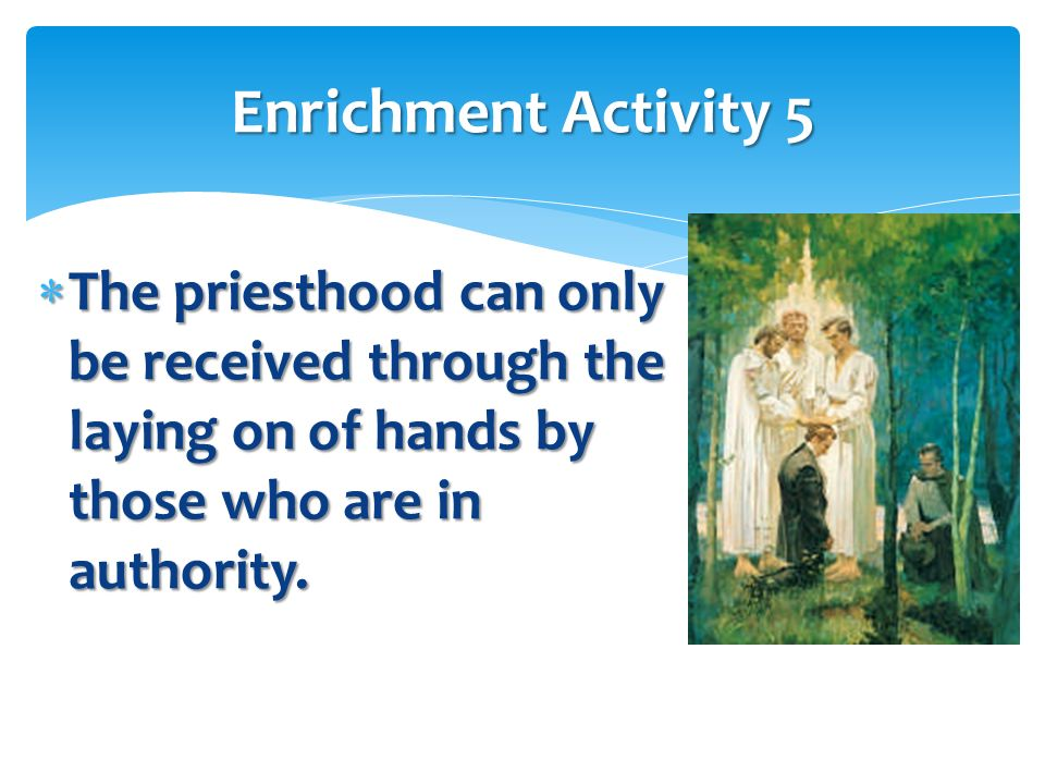 Enrichment Activity 5 The priesthood can only be received through the laying on of hands by those who are in authority.