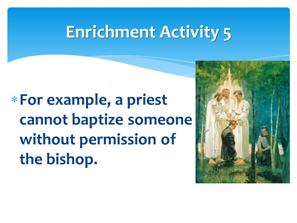 Enrichment Activity 5 For example, a priest cannot baptize someone without permission of the bishop.