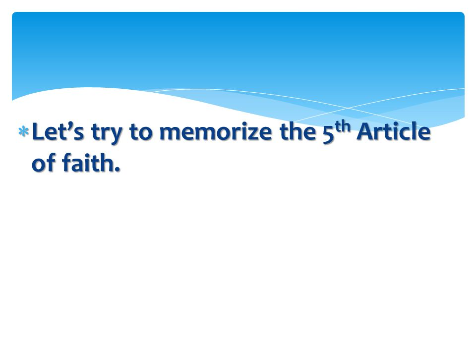 Let's try to memorize the 5th Article of faith.