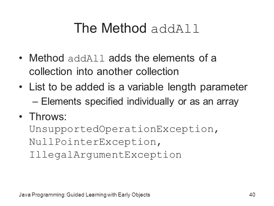 The Method addAll Method addAll adds the elements of a collection into another collection. List to be added is a variable length parameter.