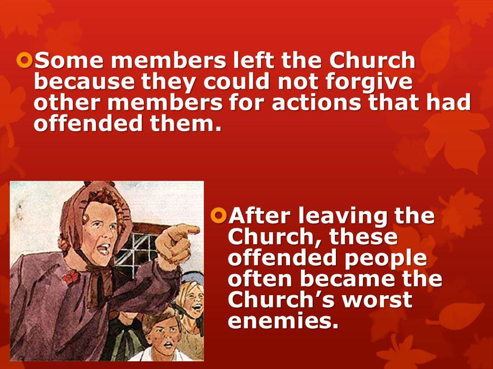 Some members left the Church because they could not forgive other members for actions that had offended them.