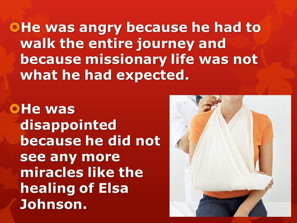 He was angry because he had to walk the entire journey and because missionary life was not what he had expected.