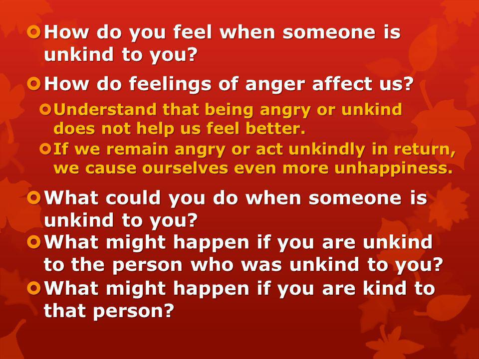 How do you feel when someone is unkind to you