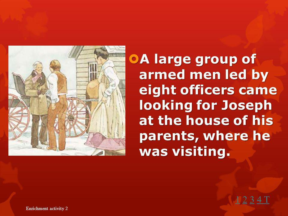 A large group of armed men led by eight officers came looking for Joseph at the house of his parents, where he was visiting.