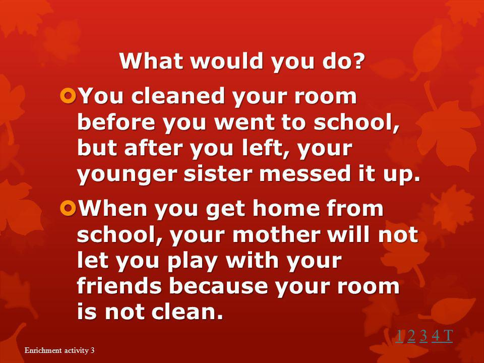What would you do You cleaned your room before you went to school, but after you left, your younger sister messed it up.