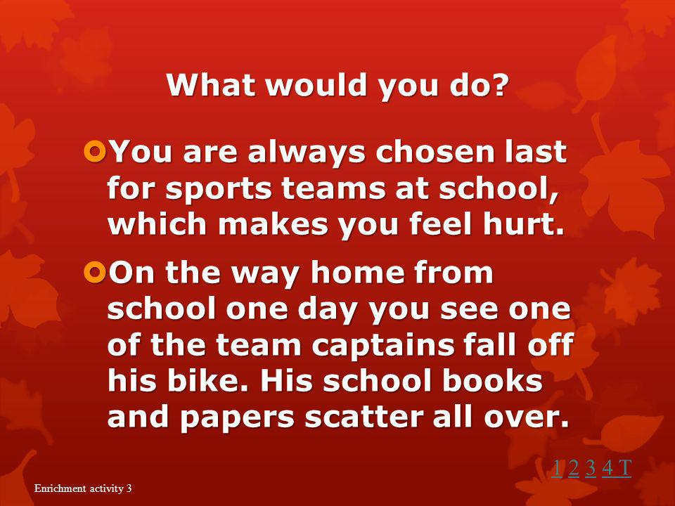 What would you do You are always chosen last for sports teams at school, which makes you feel hurt.