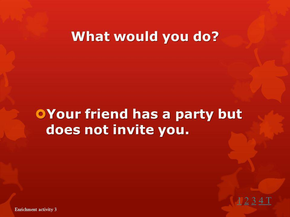 Your friend has a party but does not invite you.