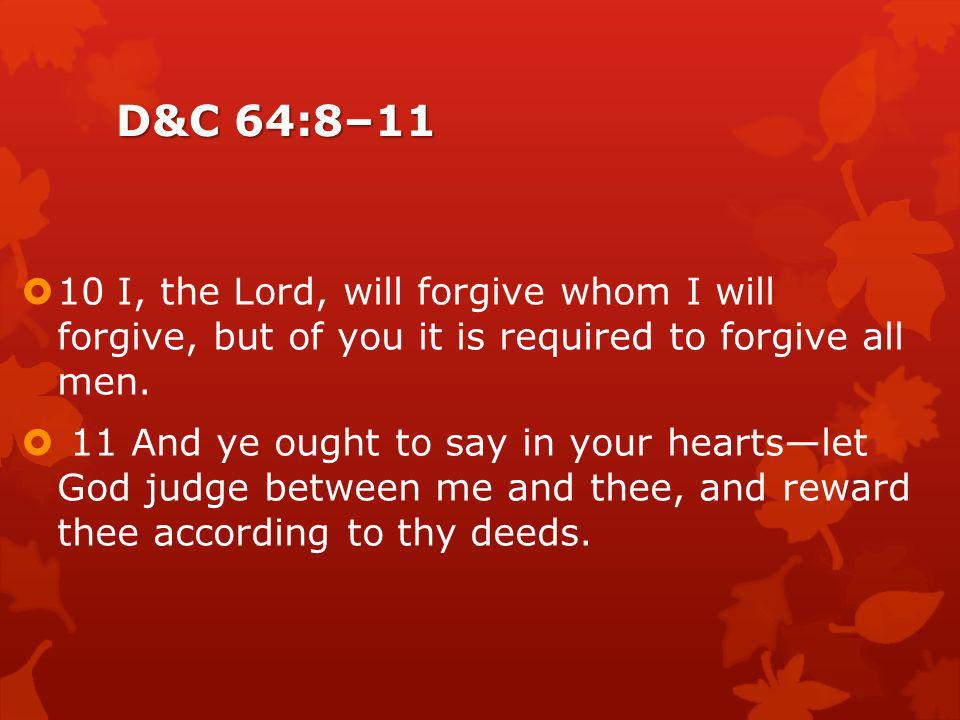 D&C 64:8–11 10 I, the Lord, will forgive whom I will forgive, but of you it is required to forgive all men.